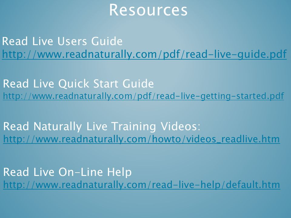 Resources Read Live Users Guide http://www.readnaturally.com/pdf/read-live-guide.pdf Read Naturally Live Training Videos: http://www.readnaturally.com/howto/videos_readlive.htm Read Live Quick Start Guide http://www.readnaturally.com/pdf/read-live-getting-started.pdf Read Live On-Line Help http://www.readnaturally.com/read-live-help/default.htm