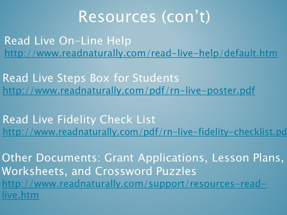 Resources (con't) Read Live On-Line Help http://www.readnaturally.com/read-live-help/default.htm Read Live Steps Box for Students http://www.readnaturally.com/pdf/rn-live-poster.pdf Read Live Fidelity Check List http://www.readnaturally.com/pdf/rn-live-fidelity-checklist.pdf Other Documents: Grant Applications, Lesson Plans, Worksheets, and Crossword Puzzles http://www.readnaturally.com/support/resources-read- live.htm