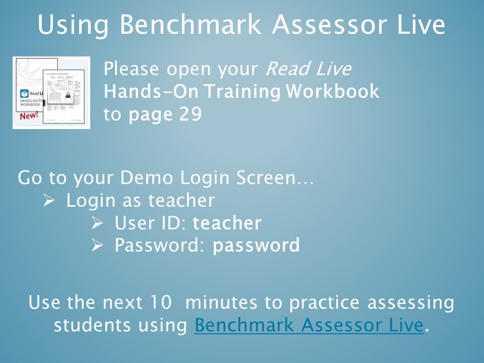 Using Benchmark Assessor Live Please open your Read Live Hands-On Training Workbook to page 29 Go to your Demo Login Screen…  Login as teacher  User ID: teacher  Password: password Use the next 10 minutes to practice assessing students using Benchmark Assessor Live.Benchmark Assessor Live