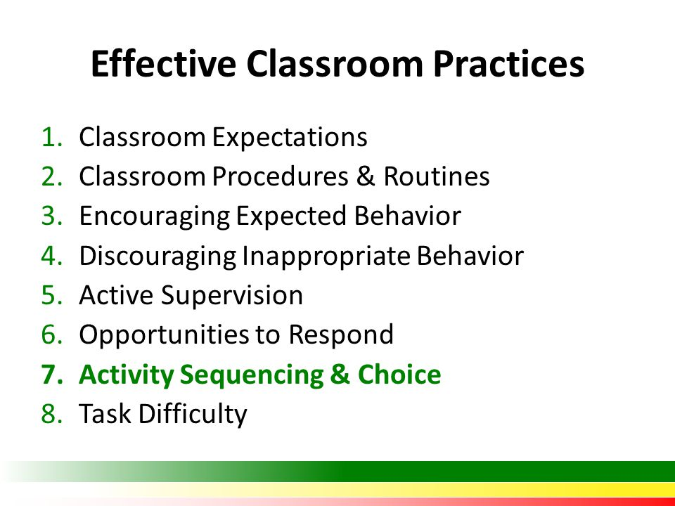Effective Classroom Practices 1.Classroom Expectations 2.Classroom Procedures & Routines 3.Encouraging Expected Behavior 4.Discouraging Inappropriate Behavior 5.Active Supervision 6.Opportunities to Respond 7.Activity Sequencing & Choice 8.Task Difficulty