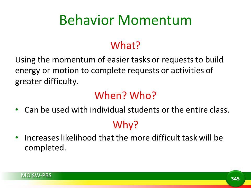 Behavior Momentum What? Using the momentum of easier tasks or requests to build energy or motion to complete requests or activities of greater difficu