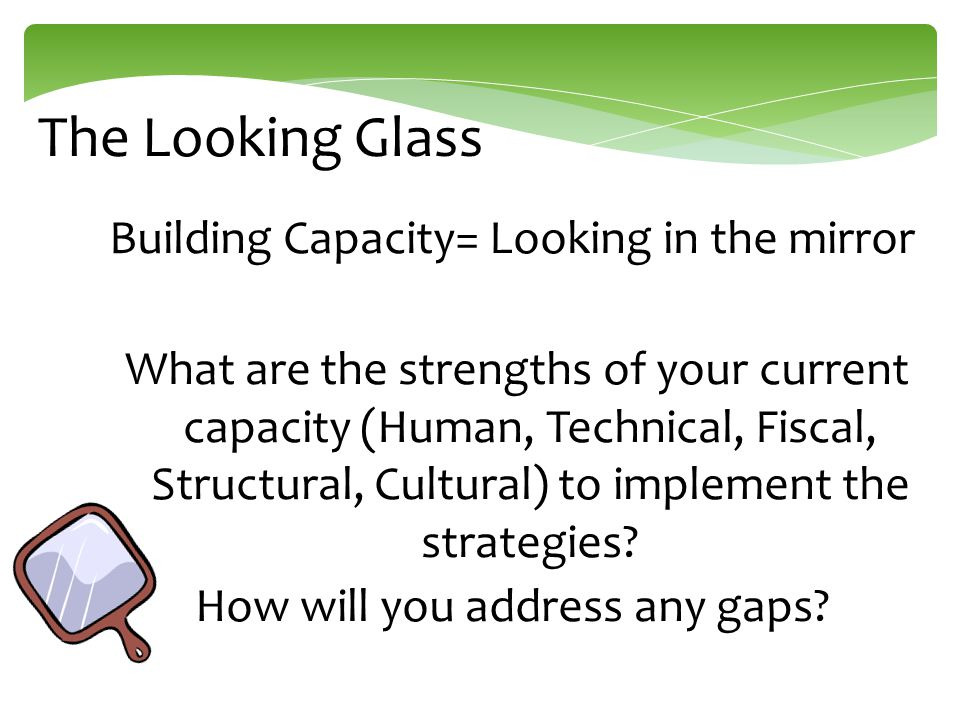 The Looking Glass Building Capacity= Looking in the mirror What are the strengths of your current capacity (Human, Technical, Fiscal, Structural, Cultural) to implement the strategies.