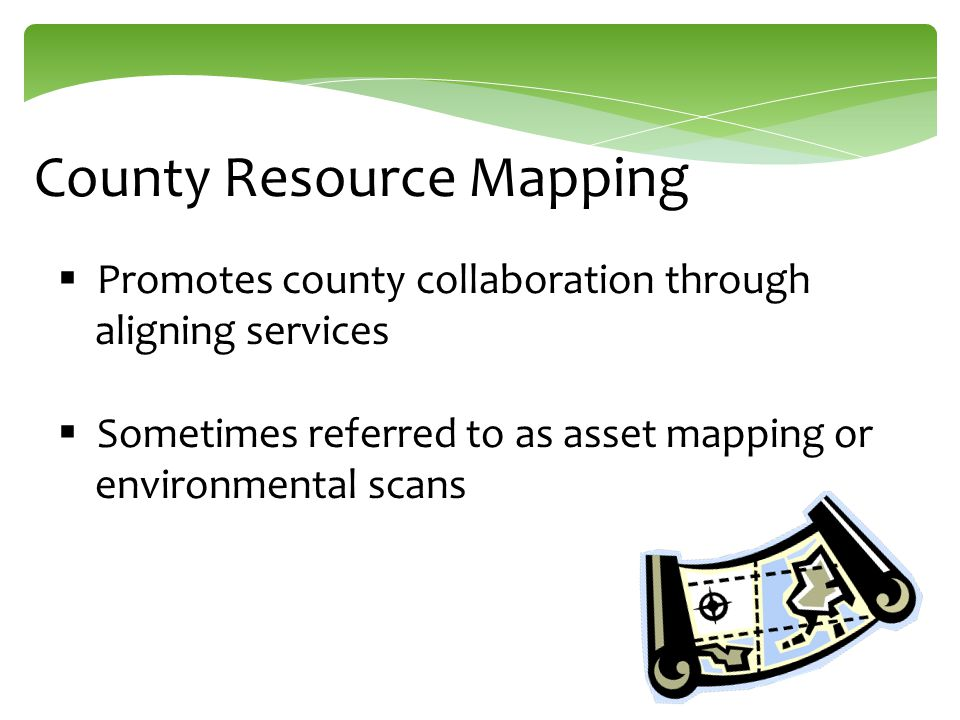 County Resource Mapping  Promotes county collaboration through aligning services  Sometimes referred to as asset mapping or environmental scans