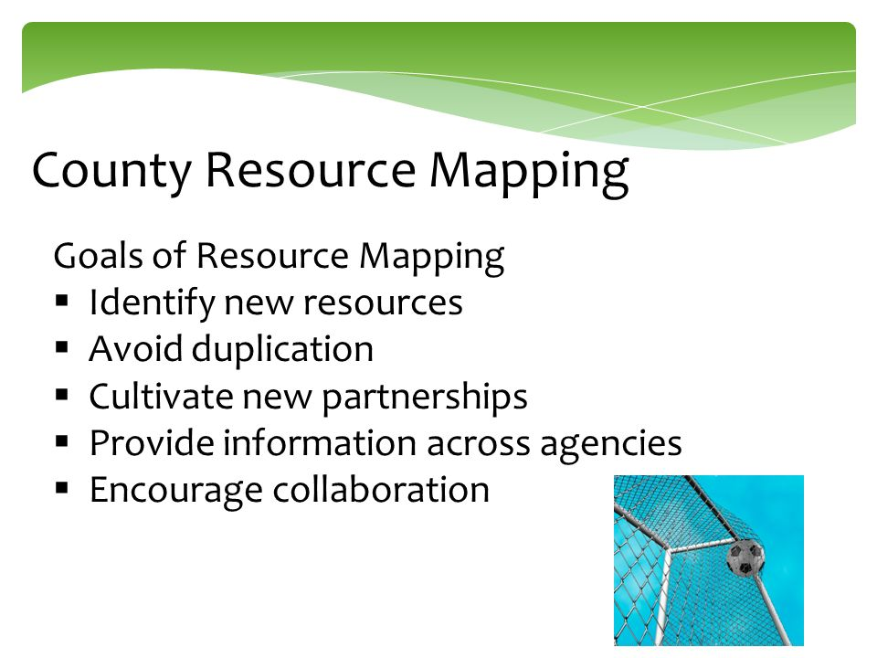 County Resource Mapping Goals of Resource Mapping  Identify new resources  Avoid duplication  Cultivate new partnerships  Provide information acro