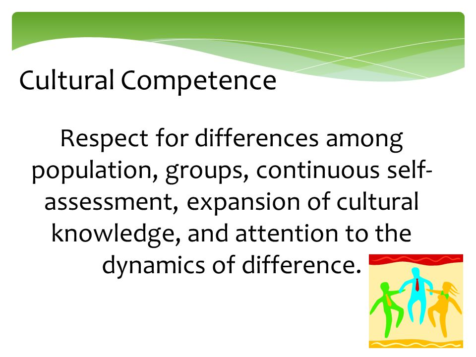 Respect for differences among population, groups, continuous self- assessment, expansion of cultural knowledge, and attention to the dynamics of diffe