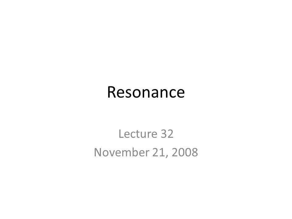Resonance Lecture 32 November 21, 2008