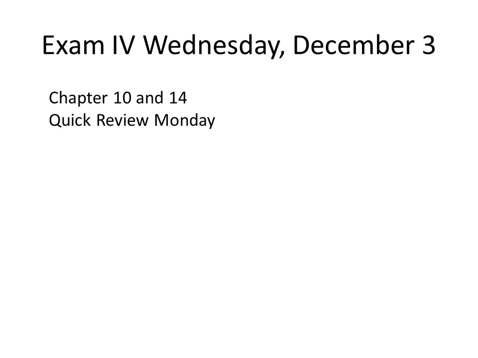 Exam IV Wednesday, December 3 Chapter 10 and 14 Quick Review Monday