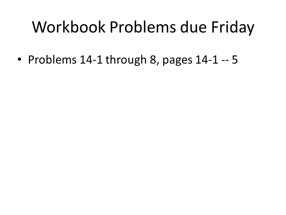 Workbook Problems due Friday Problems 14-1 through 8, pages 14-1 -- 5
