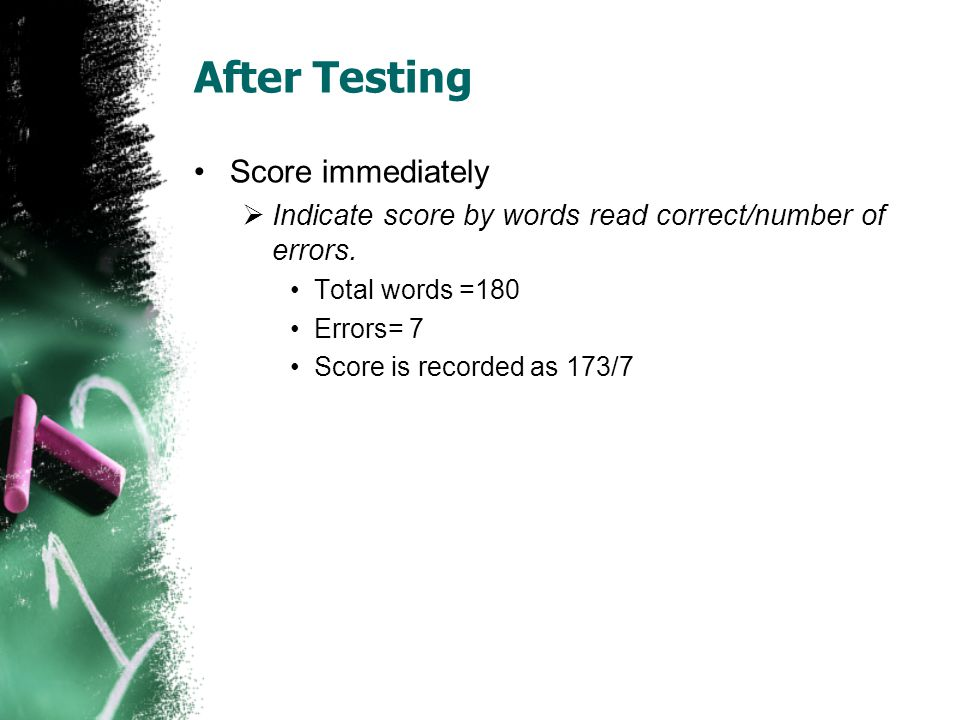 After Testing Score immediately  Indicate score by words read correct/number of errors. Total words =180 Errors= 7 Score is recorded as 173/7