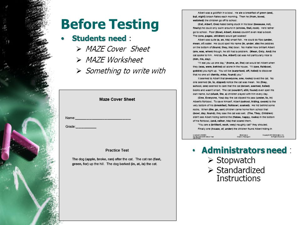 Before Testing Students needStudents need :  MAZE Cover Sheet  MAZE Worksheet  Something to write with Administrators need Administrators need : 