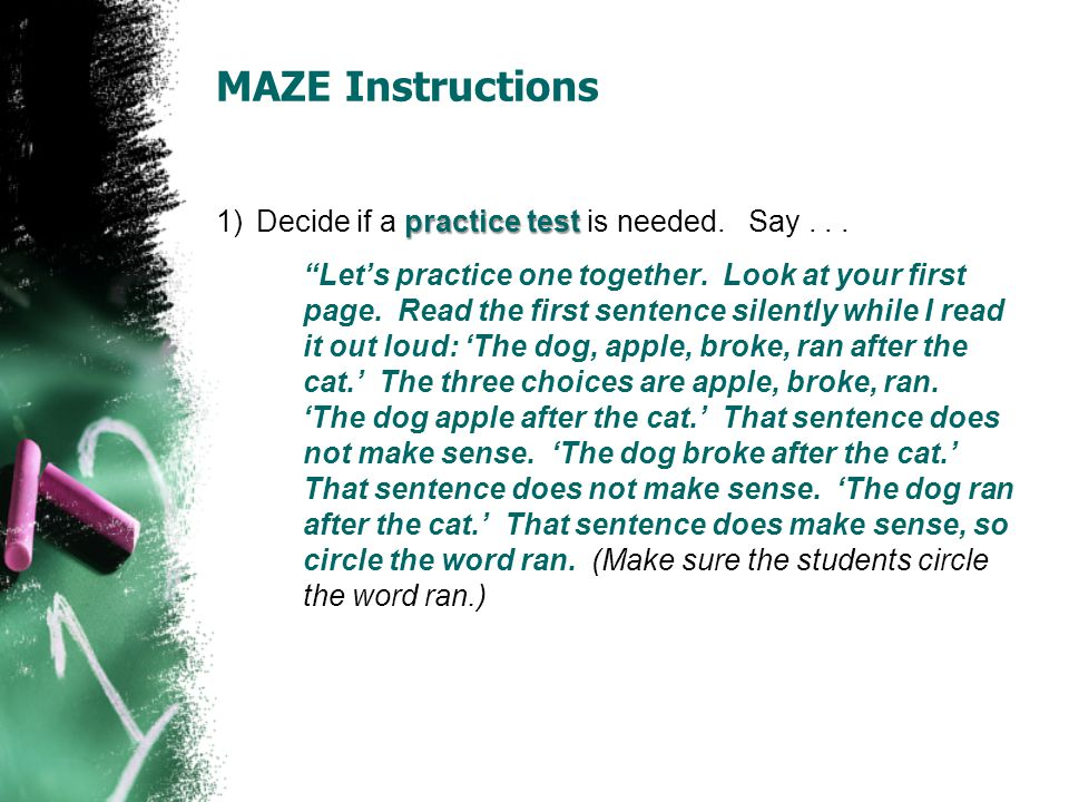 """MAZE Instructions practice test 1)Decide if a practice test is needed. Say... """"Let's practice one together. Look at your first page. Read the first se"""