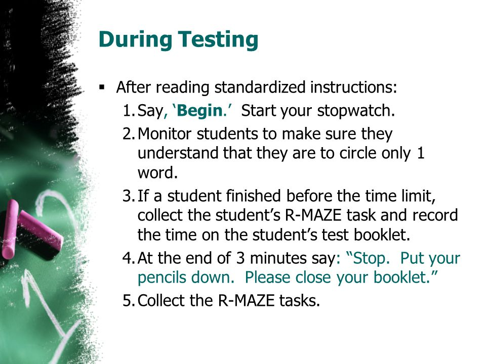 During Testing  After reading standardized instructions: 1.Say, 'Begin.' Start your stopwatch. 2.Monitor students to make sure they understand that t