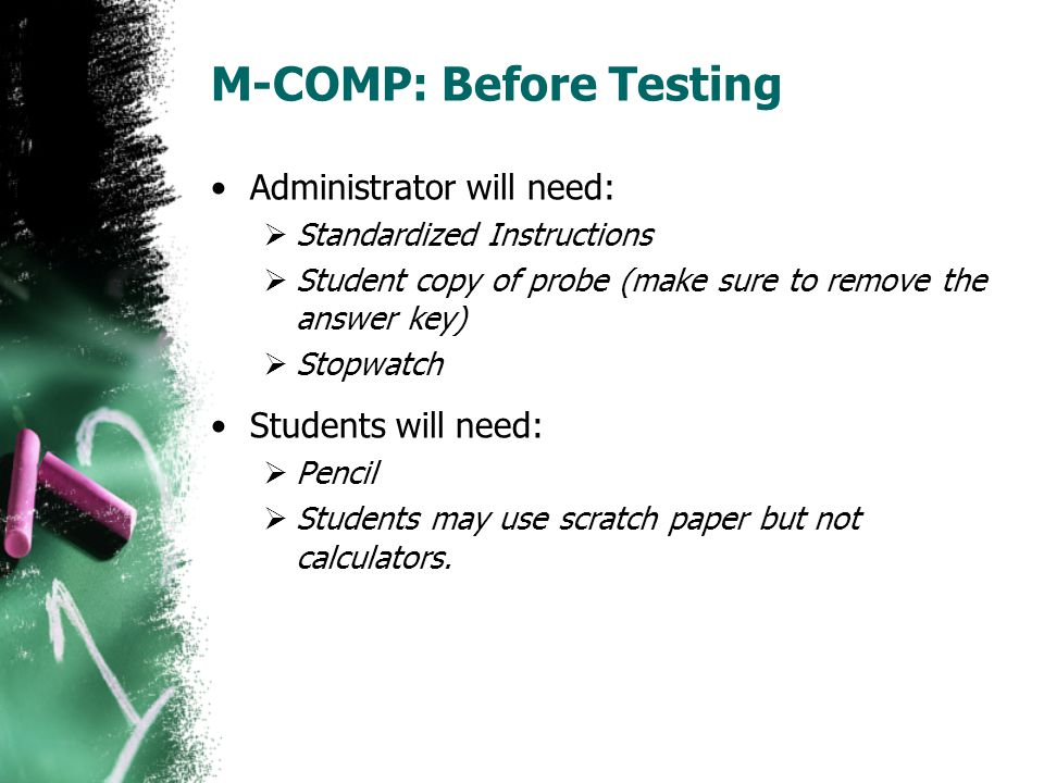 M-COMP: Before Testing Administrator will need:  Standardized Instructions  Student copy of probe (make sure to remove the answer key)  Stopwatch S