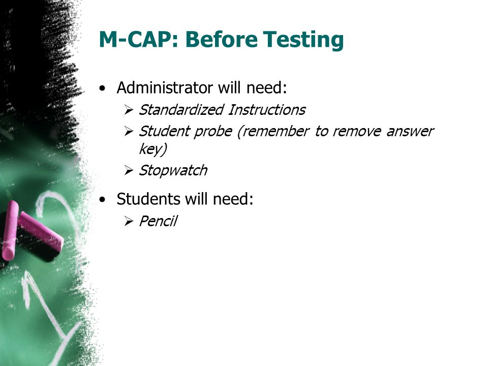 M-CAP: Before Testing Administrator will need:  Standardized Instructions  Student probe (remember to remove answer key)  Stopwatch Students will n