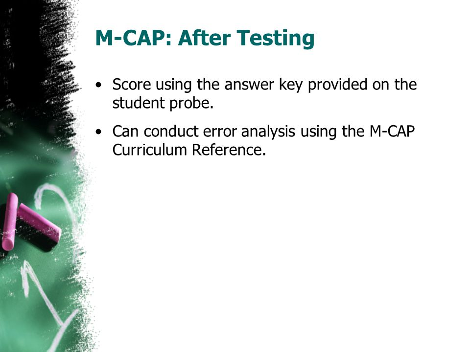M-CAP: After Testing Score using the answer key provided on the student probe. Can conduct error analysis using the M-CAP Curriculum Reference.