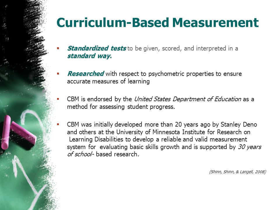 Curriculum-Based Measurement  Standardized tests standard way.  Standardized tests to be given, scored, and interpreted in a standard way.  Researc