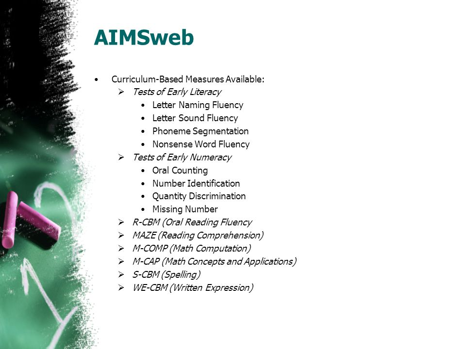 AIMSweb Curriculum-Based Measures Available:  Tests of Early Literacy Letter Naming Fluency Letter Sound Fluency Phoneme Segmentation Nonsense Word F