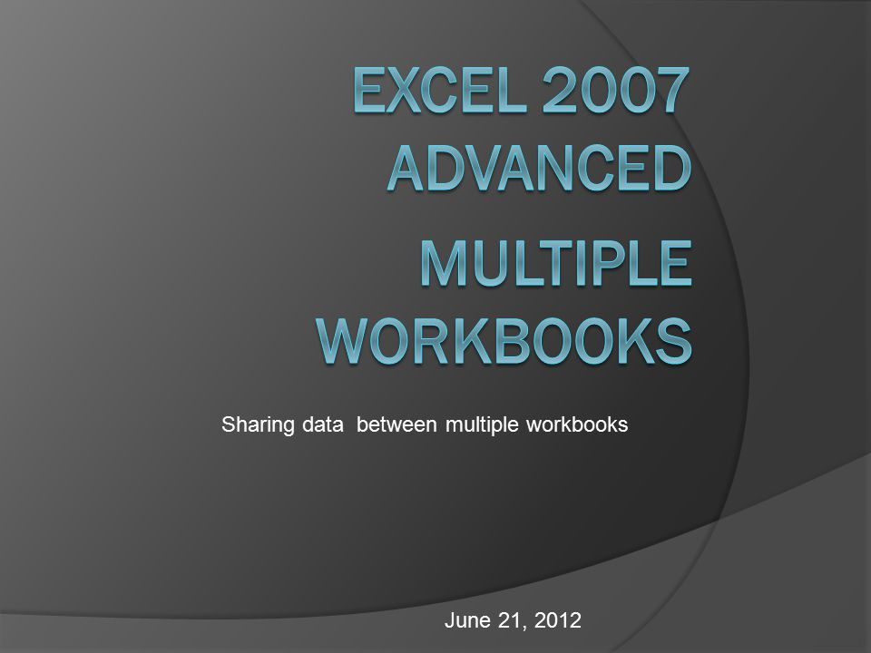 June 21, 2012 Sharing data between multiple workbooks