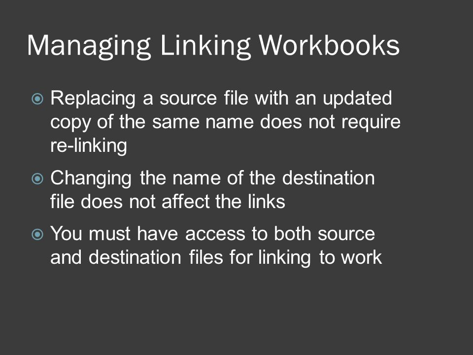 Managing Linking Workbooks  Replacing a source file with an updated copy of the same name does not require re-linking  Changing the name of the destination file does not affect the links  You must have access to both source and destination files for linking to work