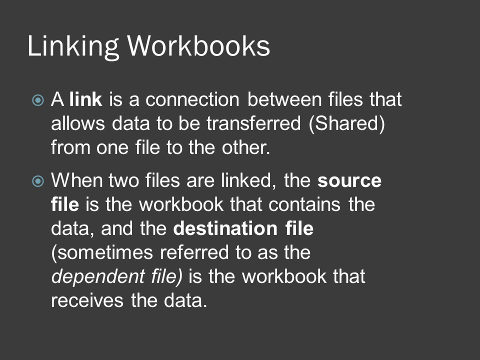 Linking Workbooks  A link is a connection between files that allows data to be transferred (Shared) from one file to the other.
