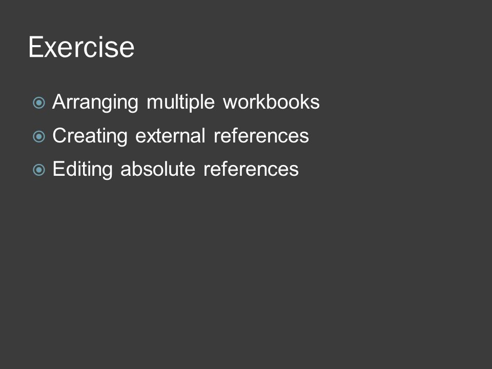 Exercise  Arranging multiple workbooks  Creating external references  Editing absolute references