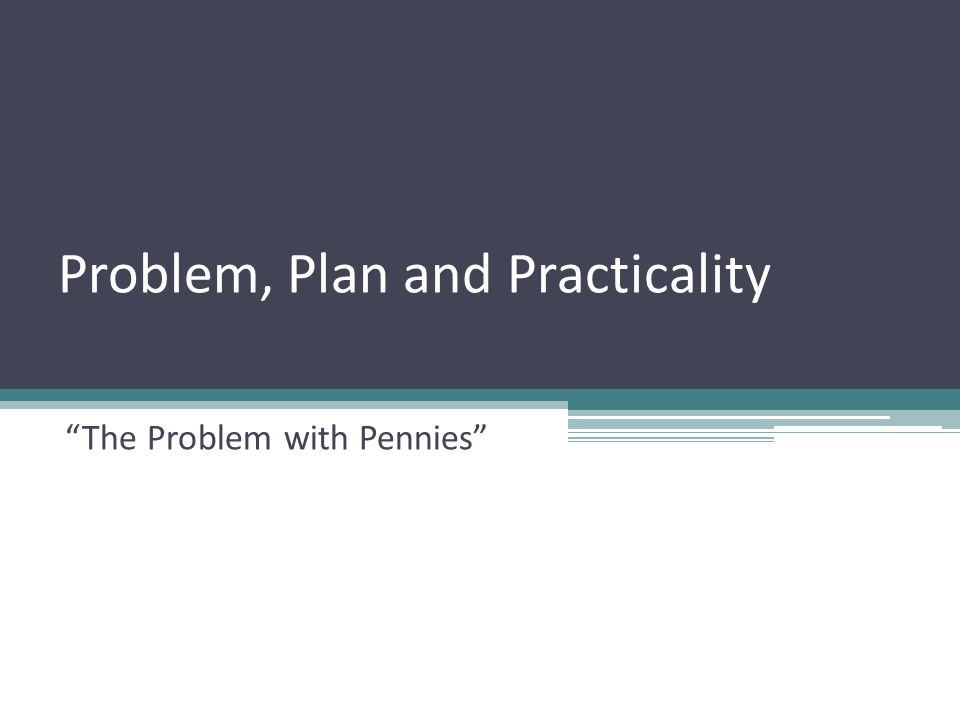 The Problem with Pennies Problem, Plan and Practicality