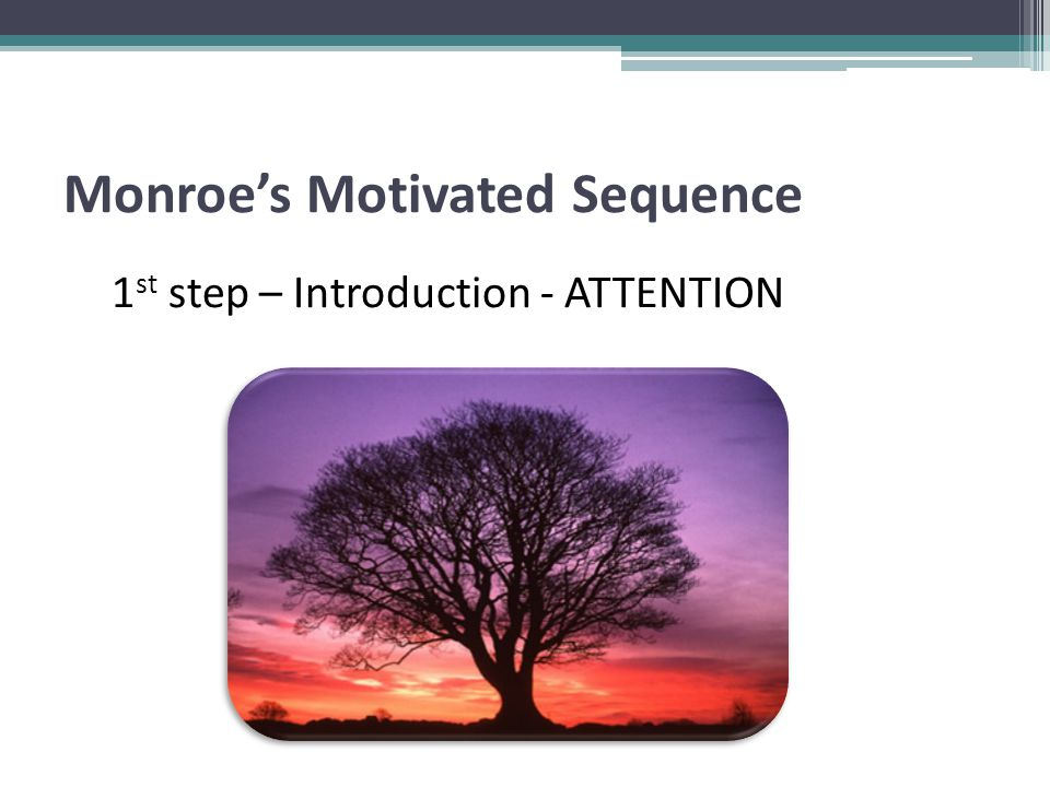 Monroe's Motivated Sequence 1 st step – Introduction - ATTENTION