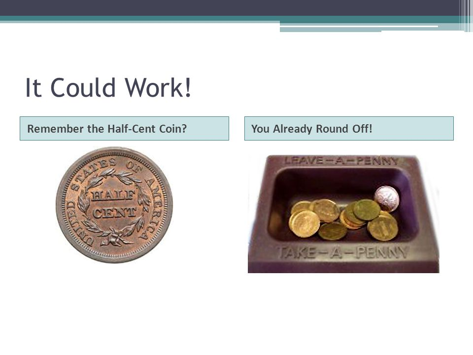It Could Work! Remember the Half-Cent Coin?You Already Round Off!