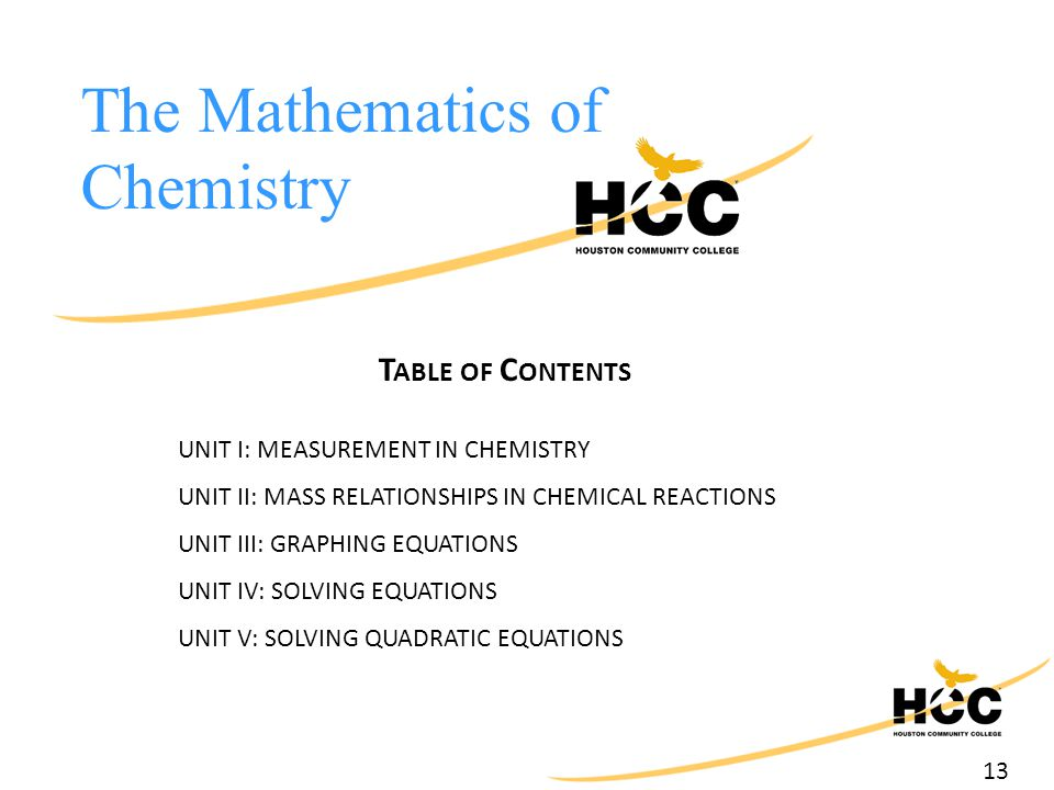 13 The Mathematics of Chemistry T ABLE OF C ONTENTS UNIT I: MEASUREMENT IN CHEMISTRY UNIT II: MASS RELATIONSHIPS IN CHEMICAL REACTIONS UNIT III: GRAPHING EQUATIONS UNIT IV: SOLVING EQUATIONS UNIT V: SOLVING QUADRATIC EQUATIONS