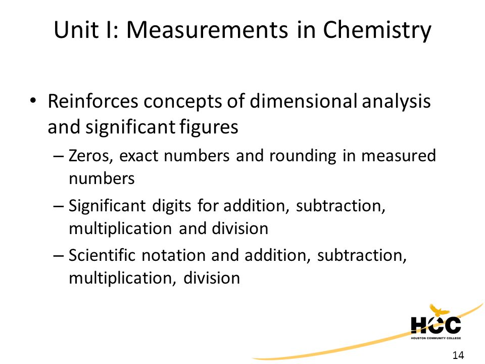 14 Unit I: Measurements in Chemistry Reinforces concepts of dimensional analysis and significant figures – Zeros, exact numbers and rounding in measured numbers – Significant digits for addition, subtraction, multiplication and division – Scientific notation and addition, subtraction, multiplication, division