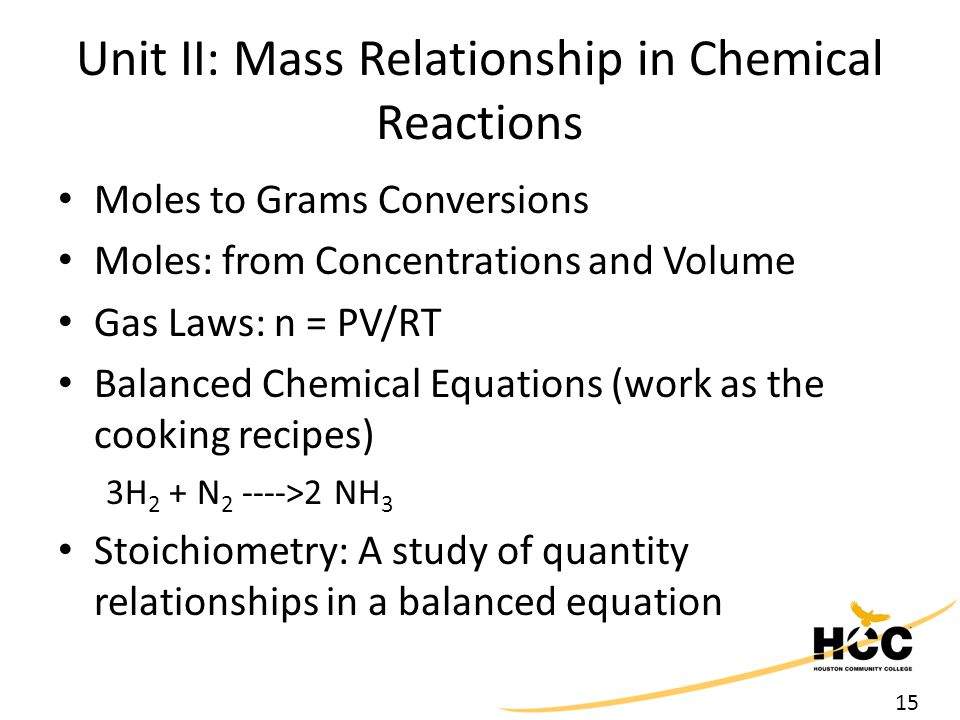 15 Unit II: Mass Relationship in Chemical Reactions Moles to Grams Conversions Moles: from Concentrations and Volume Gas Laws: n = PV/RT Balanced Chemical Equations (work as the cooking recipes) 3H 2 + N 2 ---->2 NH 3 Stoichiometry: A study of quantity relationships in a balanced equation
