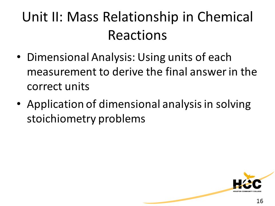 16 Unit II: Mass Relationship in Chemical Reactions Dimensional Analysis: Using units of each measurement to derive the final answer in the correct un