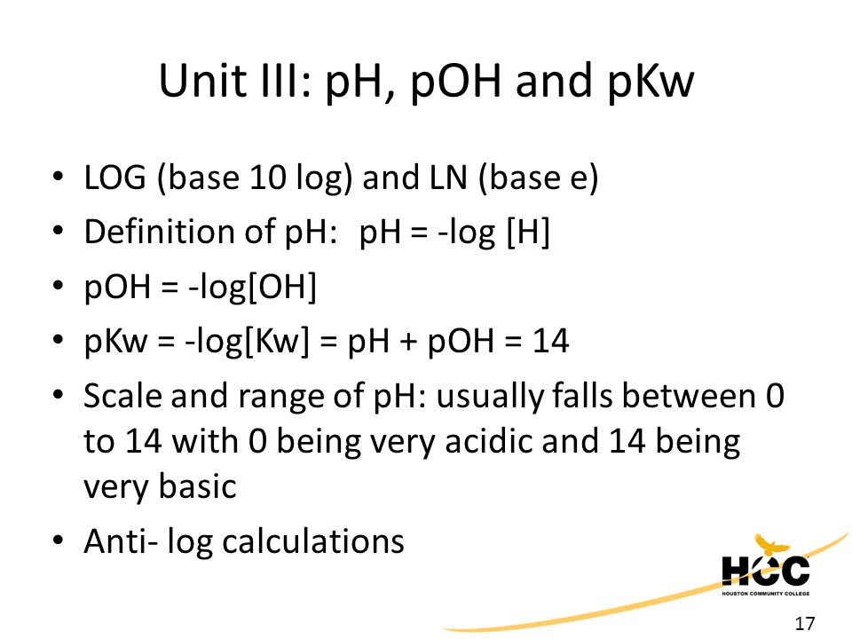 17 Unit III: pH, pOH and pKw LOG (base 10 log) and LN (base e) Definition of pH: pH = -log [H] pOH = -log[OH] pKw = -log[Kw] = pH + pOH = 14 Scale and