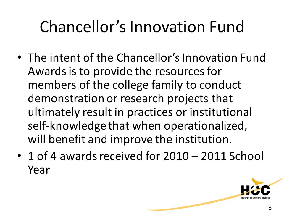 3 Chancellor's Innovation Fund The intent of the Chancellor's Innovation Fund Awards is to provide the resources for members of the college family to conduct demonstration or research projects that ultimately result in practices or institutional self-knowledge that when operationalized, will benefit and improve the institution.