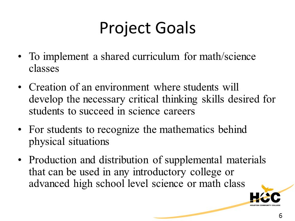 6 Project Goals To implement a shared curriculum for math/science classes Creation of an environment where students will develop the necessary critical thinking skills desired for students to succeed in science careers For students to recognize the mathematics behind physical situations Production and distribution of supplemental materials that can be used in any introductory college or advanced high school level science or math class