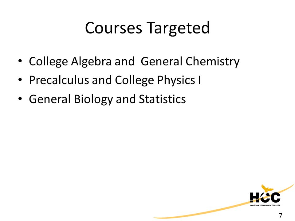 7 Courses Targeted College Algebra and General Chemistry Precalculus and College Physics I General Biology and Statistics