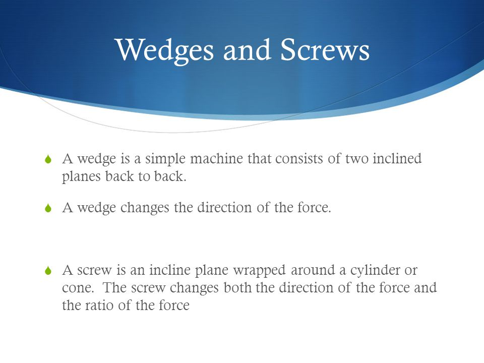 Wedges and Screws  A wedge is a simple machine that consists of two inclined planes back to back.  A wedge changes the direction of the force.  A s