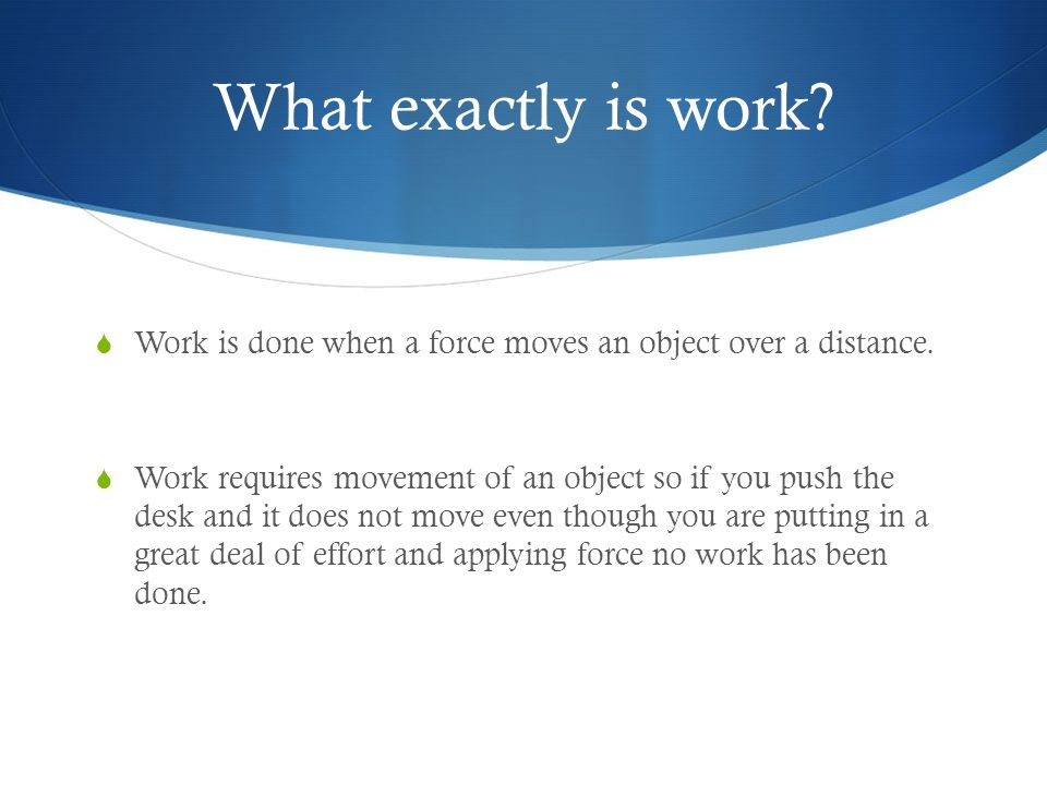 What exactly is work.  Work is done when a force moves an object over a distance.
