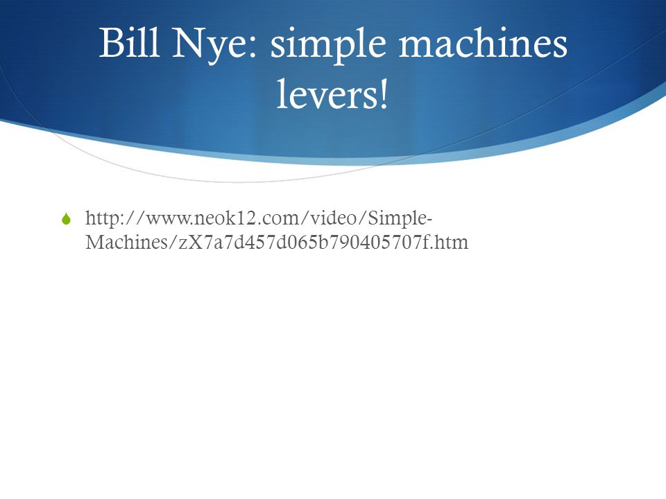 Bill Nye: simple machines levers!  http://www.neok12.com/video/Simple- Machines/zX7a7d457d065b790405707f.htm