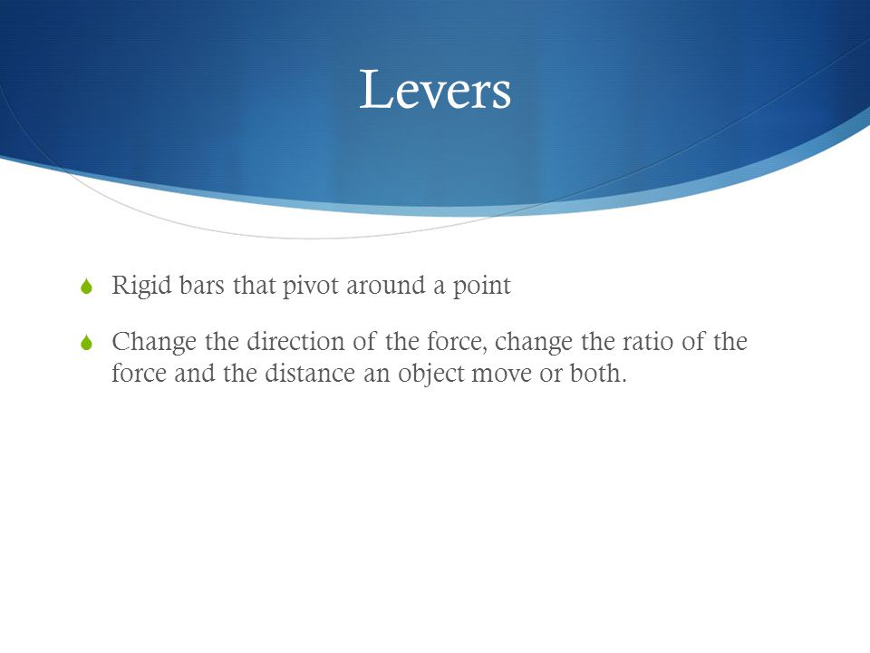 Levers  Rigid bars that pivot around a point  Change the direction of the force, change the ratio of the force and the distance an object move or both.