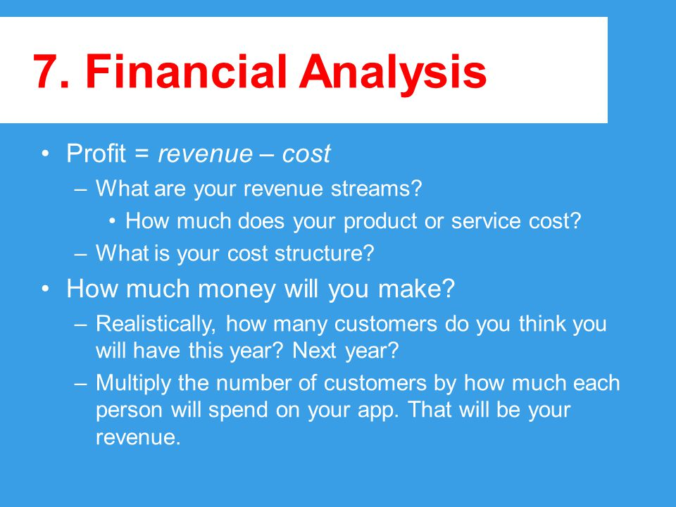 7.Financial Analysis Profit = revenue – cost –What are your revenue streams.