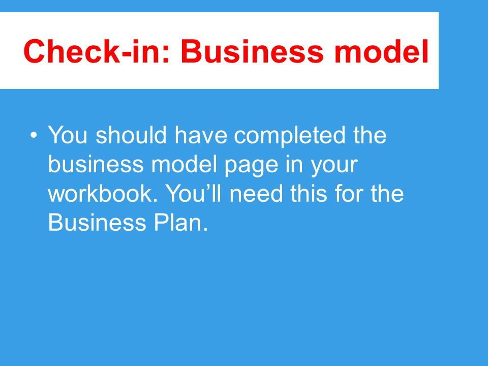 Check-in: Business model You should have completed the business model page in your workbook.