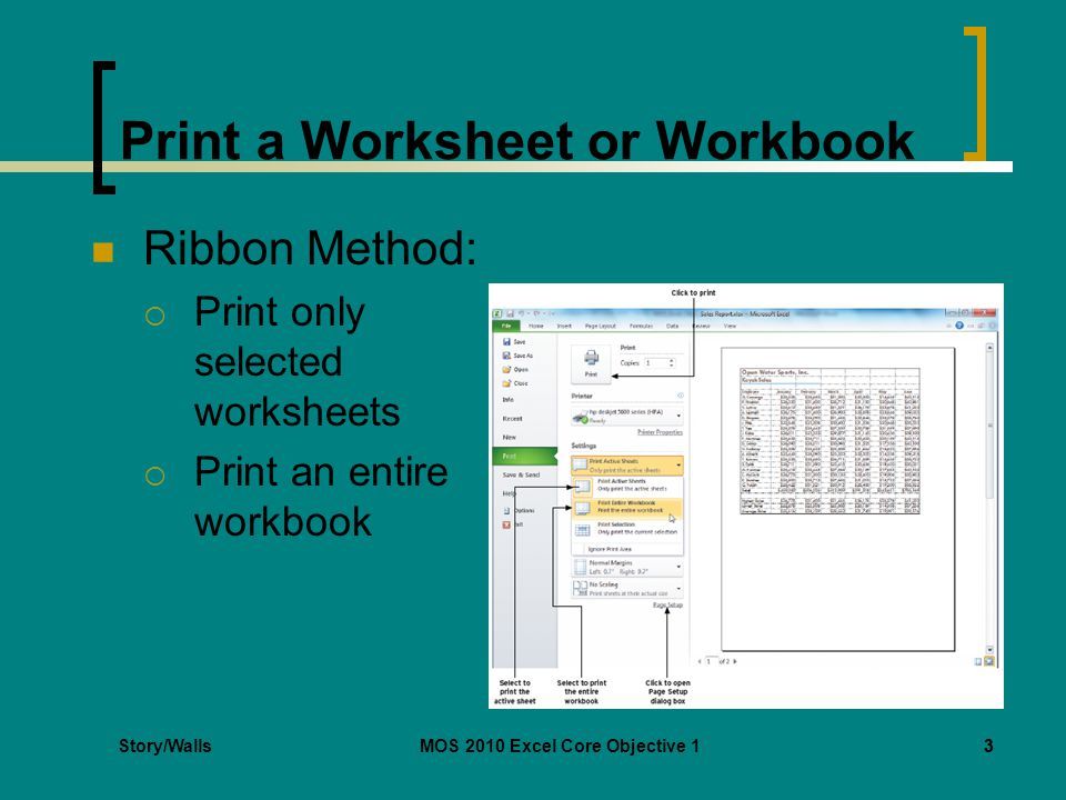 Print a Worksheet or Workbook Ribbon Method:  Print only selected worksheets  Print an entire workbook Story/WallsMOS 2010 Excel Core Objective 133