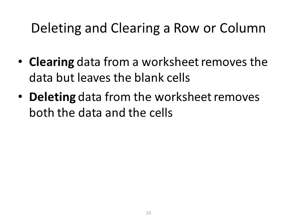 Deleting and Clearing a Row or Column Clearing data from a worksheet removes the data but leaves the blank cells Deleting data from the worksheet removes both the data and the cells 24