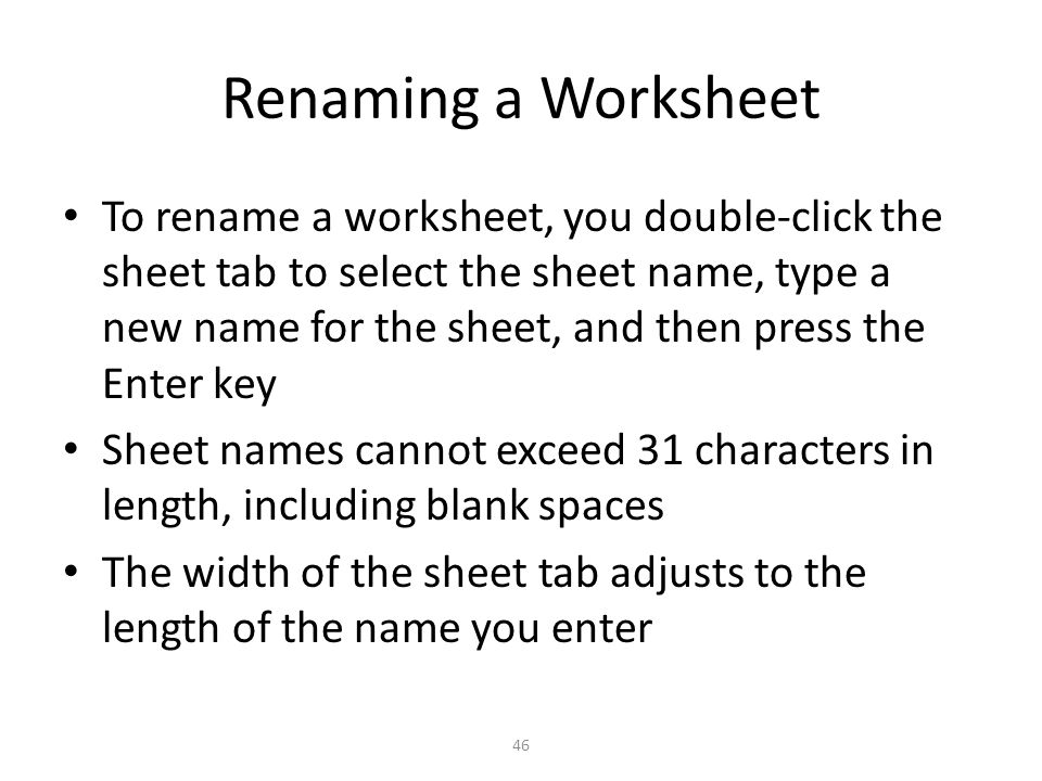 Renaming a Worksheet To rename a worksheet, you double-click the sheet tab to select the sheet name, type a new name for the sheet, and then press the Enter key Sheet names cannot exceed 31 characters in length, including blank spaces The width of the sheet tab adjusts to the length of the name you enter 46