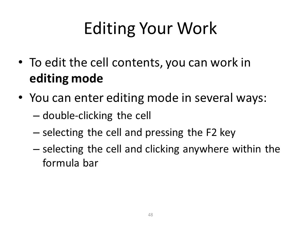 Editing Your Work To edit the cell contents, you can work in editing mode You can enter editing mode in several ways: – double-clicking the cell – selecting the cell and pressing the F2 key – selecting the cell and clicking anywhere within the formula bar 48