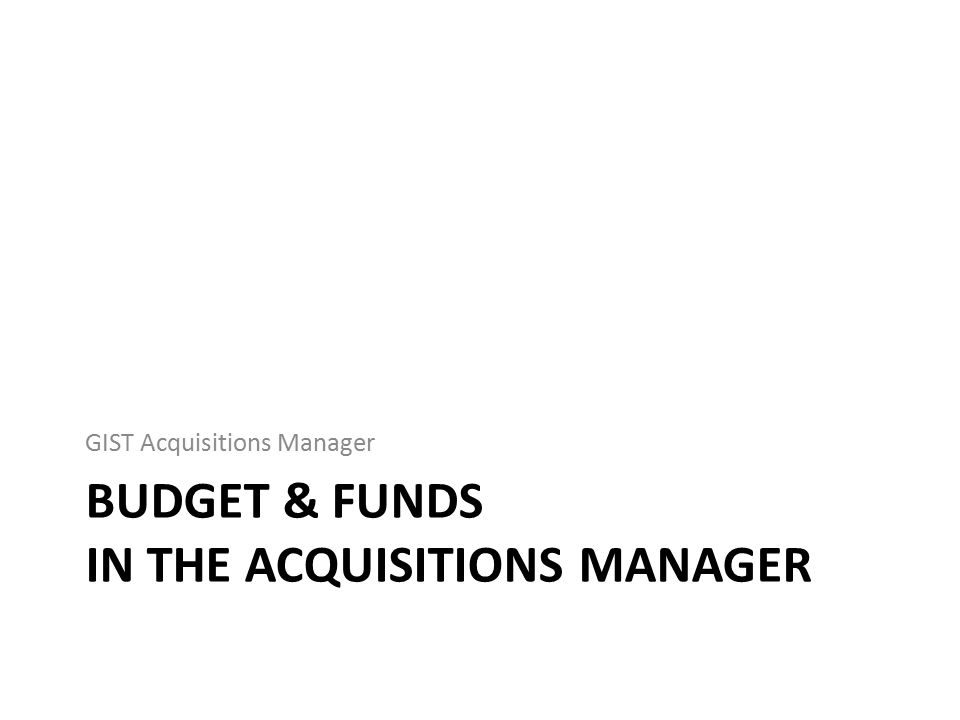 BUDGET & FUNDS IN THE ACQUISITIONS MANAGER GIST Acquisitions Manager
