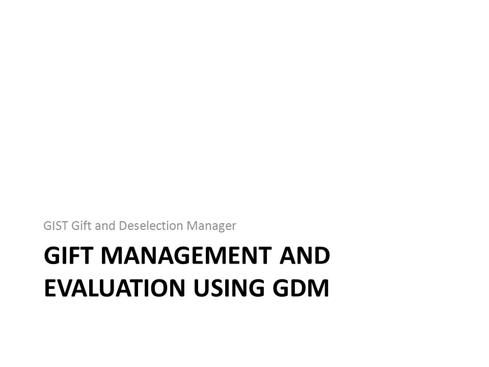 GIFT MANAGEMENT AND EVALUATION USING GDM GIST Gift and Deselection Manager