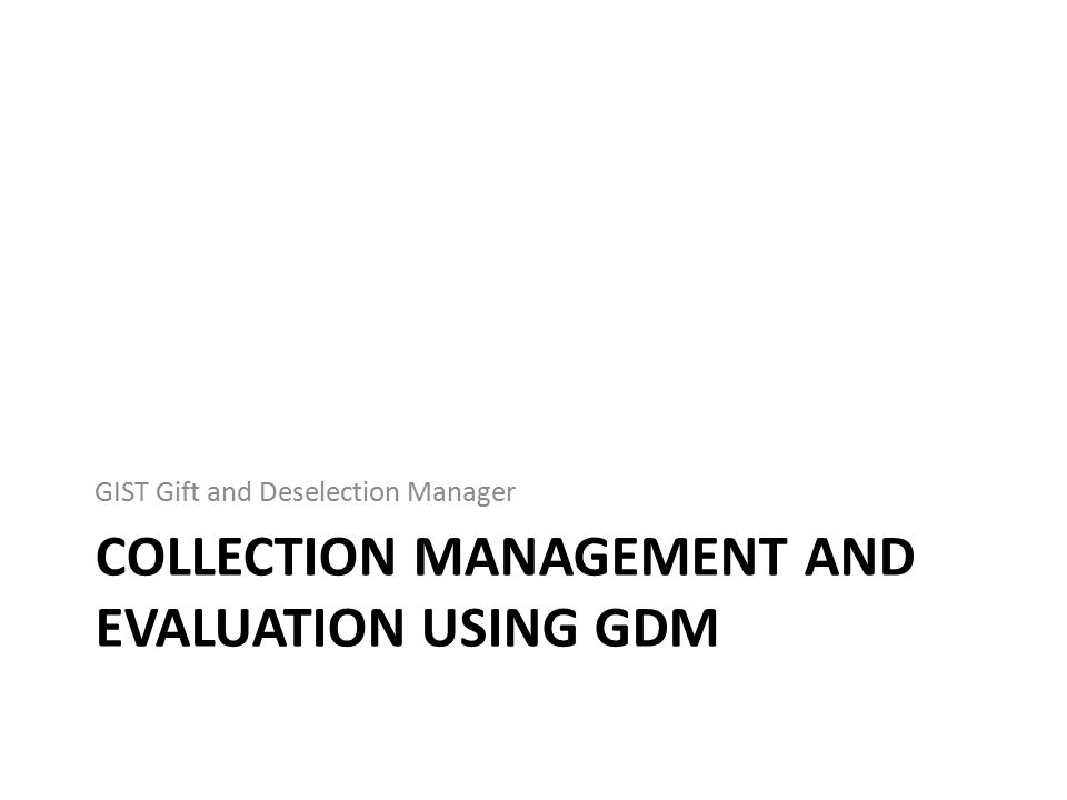 COLLECTION MANAGEMENT AND EVALUATION USING GDM GIST Gift and Deselection Manager