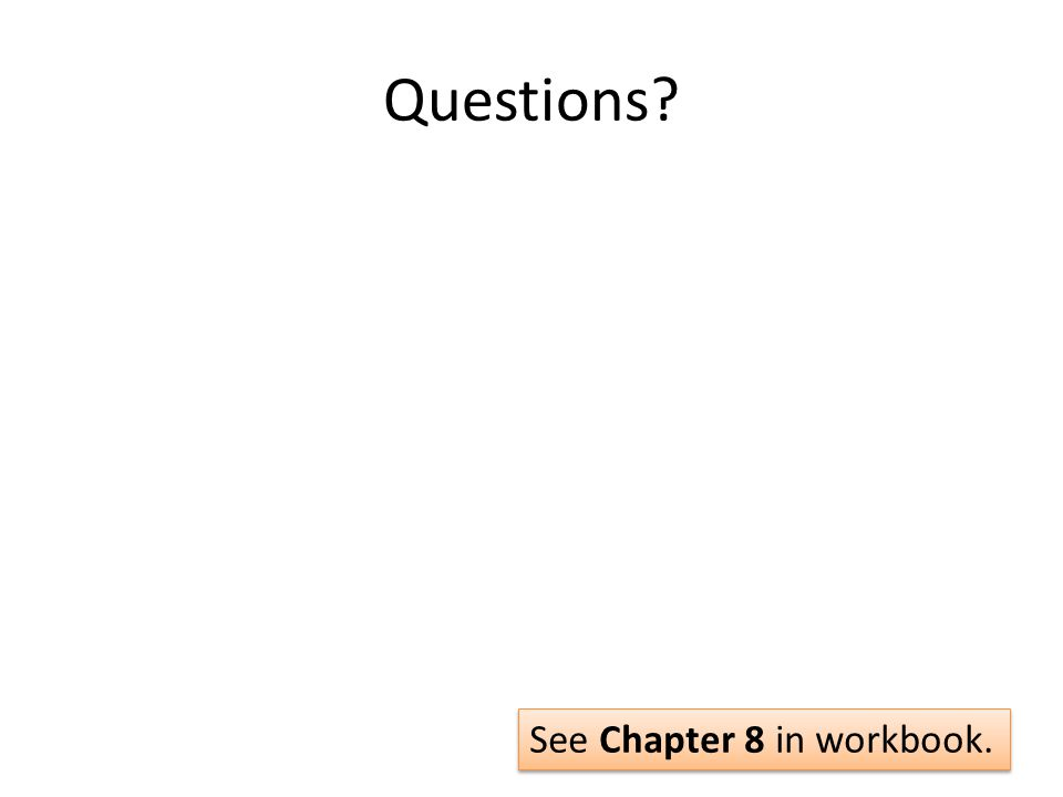 Questions? See Chapter 8 in workbook.